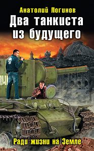 Анатолий Логинов -Два танкиста из будущего. Ради жизни на Земле
