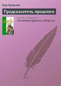 Кир Булычев -Предсказатель прошлого