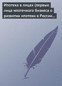 Андрей Воскресенский - Ипотека в лицах (первые лица ипотечного бизнеса о развитии ипотеки в России 1996-2008)