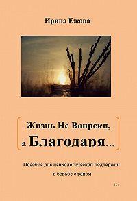 Ирина Ежова -Жизнь не Вопреки, а Благодаря…