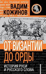 Вадим Кожинов -От Византии до Орды. История Руси и русского Слова