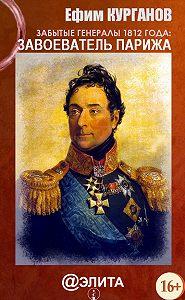 Ефим Курганов - Забытые генералы 1812 года. Книга первая. Завоеватель Парижа