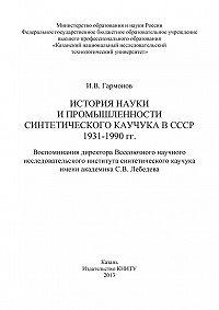 Измаил Гармонов -История науки и промышленности синтетического каучука в СССР 1931-1990 гг.