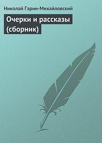 Николай Гарин-Михайловский -Очерки и рассказы (сборник)
