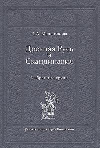 Елена Мельникова -Древняя Русь и Скандинавия: Избранные труды