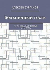 Алексей Бурганов -Больничный гость. Страницы, написанные втемноте