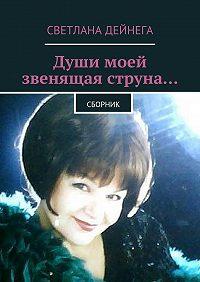 Светлана Дейнега -Души моей звенящая струна… Сборник