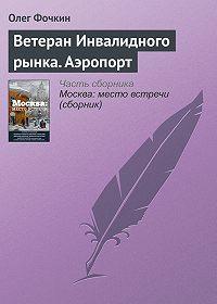 Олег Фочкин -Ветеран Инвалидного рынка. Аэропорт
