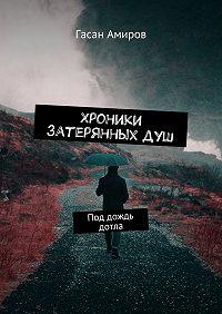 Гасан Амиров -Хроники затерянных душ. Под дождь дотла