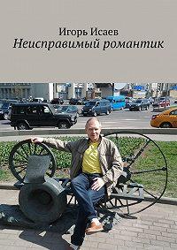 Игорь Исаев - Неисправимый романтик
