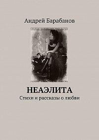Андрей Барабанов -Неаэлита. Стихи и рассказы о любви