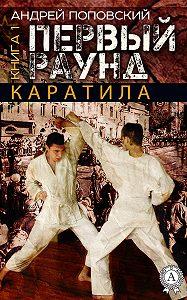 Андрей Поповский -Каратила. Книга 1. Первый раунд