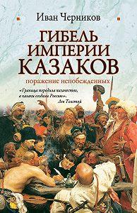 Иван Черников -Гибель империи казаков: поражение непобежденных