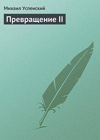 Михаил Успенский - Превращение II