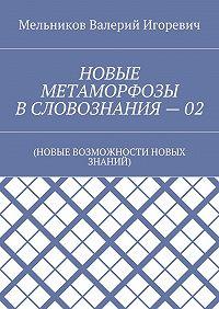 Валерий Мельников -НОВЫЕ МЕТАМОРФОЗЫ ВСЛОВОЗНАНИЯ–02. (НОВЫЕ ВОЗМОЖНОСТИ НОВЫХ ЗНАНИЙ)