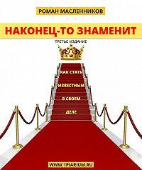 Роман Масленников -Наконец-то знаменит! Как стать известным в своем деле