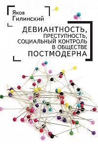 Яков Гилинский -Девиантность, преступность, социальный контроль в обществе постмодерна