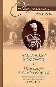 Александр Александрович Мосолов -При дворе последнего царя. Воспоминания начальника дворцовой канцелярии. 1900-1916
