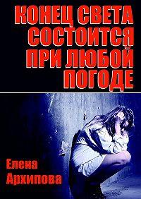 Елена Архипова -Конец света состоится при любой погоде