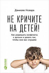 Даниэле Новара -Не кричите на детей! Как разрешать конфликты с детьми и делать так, чтобы они вас слушали