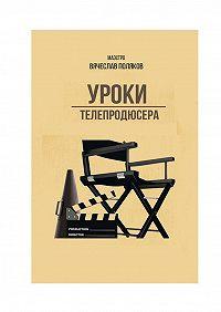 Вячеслав Петрович Поляков -Уроки телепродюсера. Все оболигархах, футболе исексе