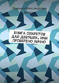 Людмила Долгова -Книга секретов для девушек, или Проверено лично