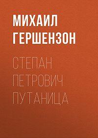 Михаил Гершензон -Степан Петрович Путаница