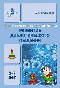 А. Г. Арушанова - Речь и речевое общение детей. Развитие диалогического общения. Методическое пособие для воспитателей