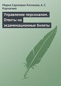 Мария Сергеевна Клочкова, А. С. Корчагина - Управление персоналом. Ответы на экзаменационные билеты