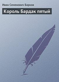 Иван Семенович Барков - Король Бардак пятый