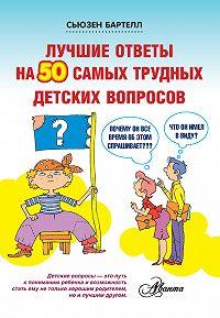 Сьюзен Бартелл -Лучшие ответы на 50 самых трудных детских вопросов
