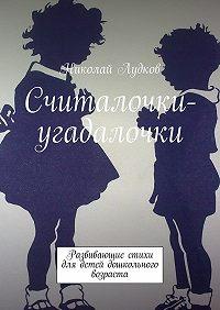 Николай Лудков -Считалочки-угадалочки. Развивающие стихи для детей дошкольного возраста