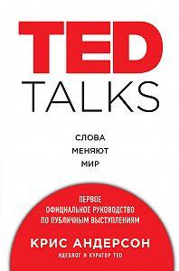 Крис Андерсон - TED TALKS. Слова меняют мир : первое официальное руководство по публичным выступлениям
