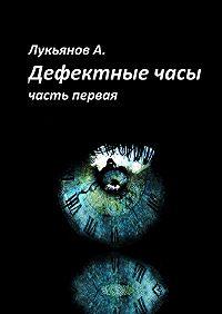 Александр Лукьянов -Дефектные часы. Часть первая