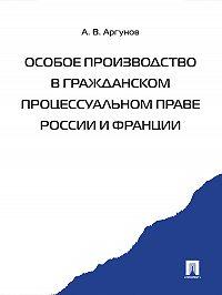 Алексей Аргунов -Особое производство в гражданском процессуальном праве России и Франции
