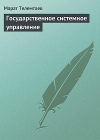 Марат Телемтаев -Государственное системное управление