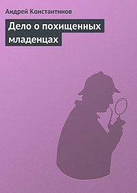 Андрей Константинов -Дело о похищенных младенцах