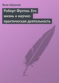 Яков Абрамов - Роберт Фултон. Его жизнь и научно-практическая деятельность