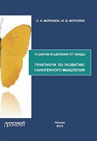 Ю. Морозюк -10 шагов исцеления от обиды. Практикум по развитию саногенного мышления