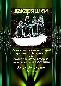 Антон Антонович Маштак -Хахаряшки. Сказка для взрослых, которые чувствуют себя детьми, или Сказка для детей, которые чувствуют себя взрослыми