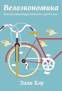 Элли Блу -Велоэкономика. Как велокультура меняет город и нас
