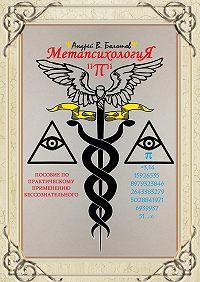 Андрей Болотов -Метапсихология «π». Пособие по практическому применению бессознательного