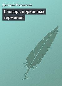 Дмитрий Покровский - Словарь церковных терминов
