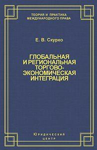 Елена Скурко - Глобальная и региональная торгово-экономическая интеграция. Эффективность правового регулирования