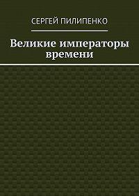 Сергей Пилипенко -Великие императоры времени