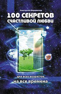 Константин Шереметьев - 100 секретов счастливой любви