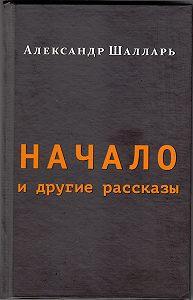 Александр Шалларь - Начало и другие рассказы