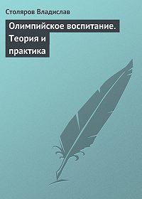 Владислав Столяров -Олимпийское воспитание. Теория и практика