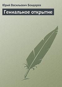 Юрий Васильевич Бондарев -Гениальное открытие