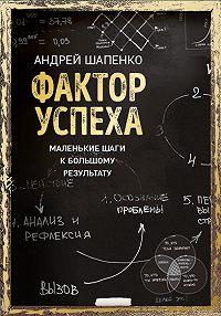 Андрей Шапенко - Фактор успеха. Маленькие шаги к большому результату